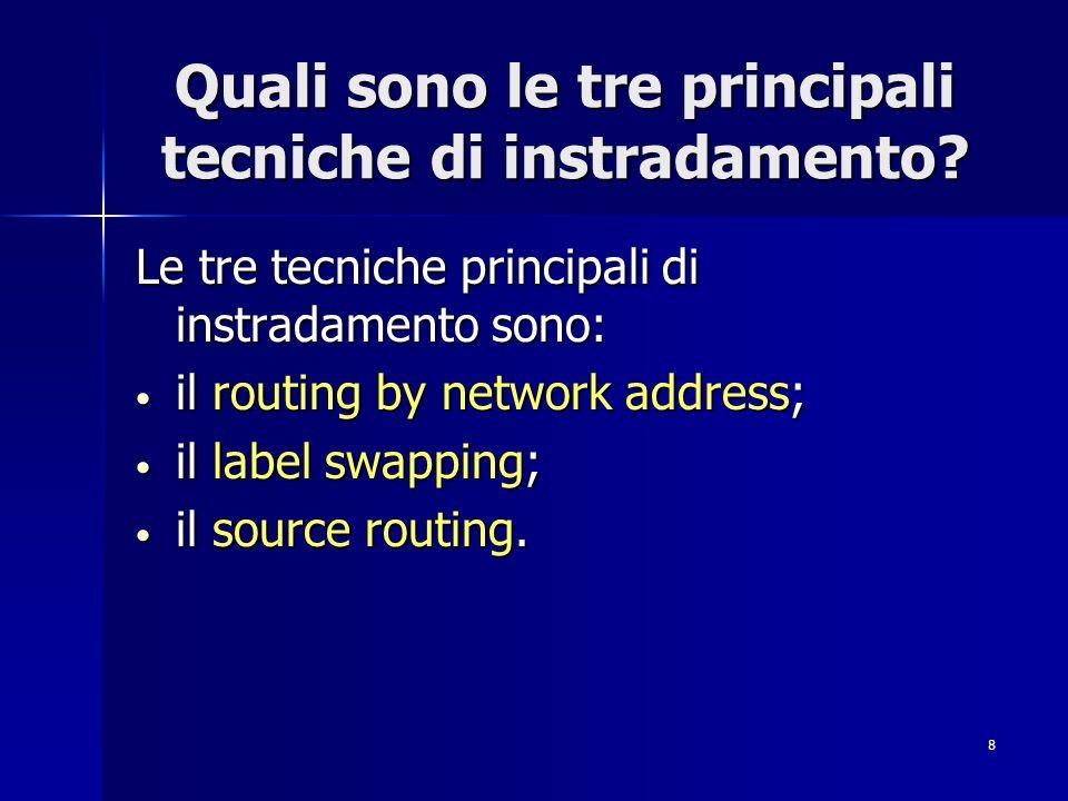8 Quali sono le tre principali tecniche di instradamento? Le tre tecniche principali di instradamento sono: il routing by network address; il routing