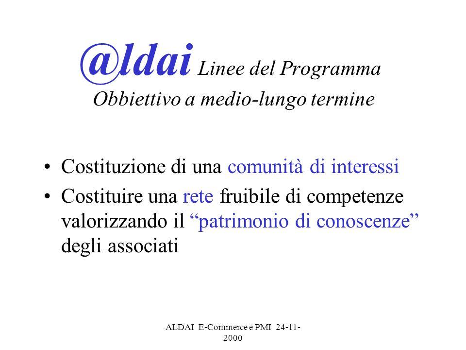 ALDAI E-Commerce e PMI 24-11- 2000 @ldai Linee del Programma Obbiettivo a medio-lungo termine Costituzione di una comunità di interessi Costituire una rete fruibile di competenze valorizzando il patrimonio di conoscenze degli associati