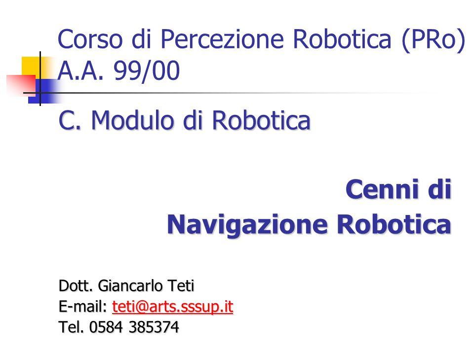 Corso di Percezione Robotica (PRo) A.A. 99/00 C. Modulo di Robotica Cenni di Navigazione Robotica Navigazione Robotica Dott. Giancarlo Teti E-mail: te
