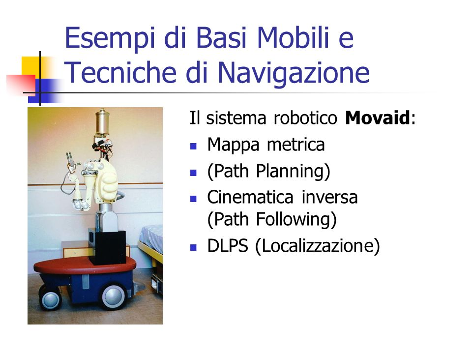 Esempi di Basi Mobili e Tecniche di Navigazione Il sistema robotico Movaid: Mappa metrica (Path Planning) Cinematica inversa (Path Following) DLPS (Lo