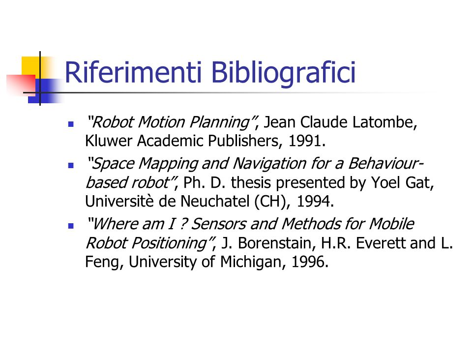 Riferimenti Bibliografici Robot Motion Planning, Jean Claude Latombe, Kluwer Academic Publishers, 1991. Space Mapping and Navigation for a Behaviour-