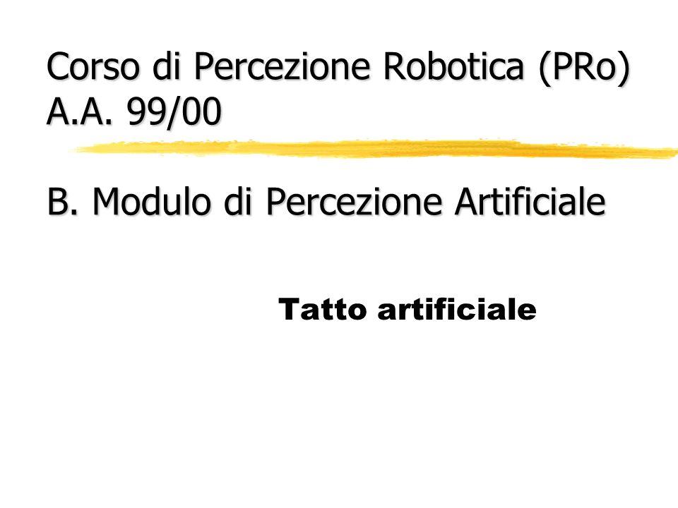 Corso di Percezione Robotica (PRo) A.A. 99/00 B. Modulo di Percezione Artificiale Tatto artificiale