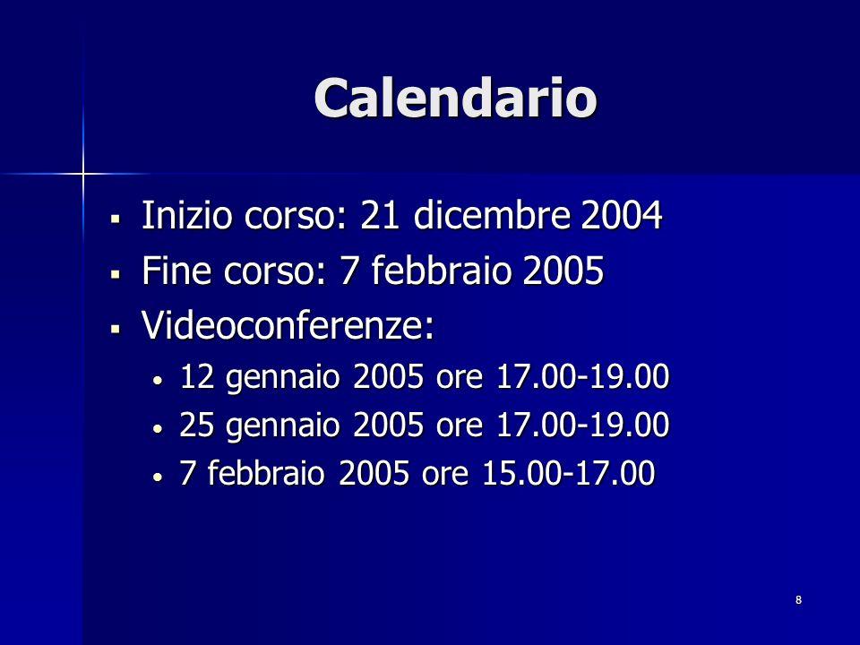 8 Calendario Inizio corso: 21 dicembre 2004 Inizio corso: 21 dicembre 2004 Fine corso: 7 febbraio 2005 Fine corso: 7 febbraio 2005 Videoconferenze: Videoconferenze: 12 gennaio 2005 ore 17.00-19.00 12 gennaio 2005 ore 17.00-19.00 25 gennaio 2005 ore 17.00-19.00 25 gennaio 2005 ore 17.00-19.00 7 febbraio 2005 ore 15.00-17.00 7 febbraio 2005 ore 15.00-17.00