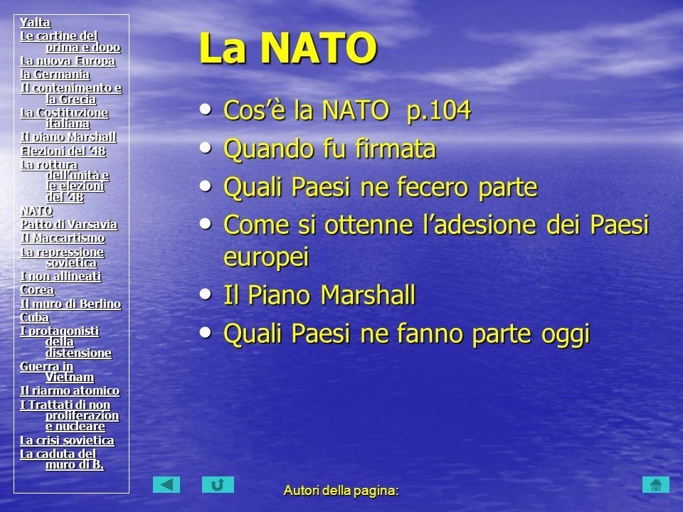 Autori della pagina: Cosè la NATO p.104 Cosè la NATO p.104 Quando fu firmata Quando fu firmata Quali Paesi ne fecero parte Quali Paesi ne fecero parte