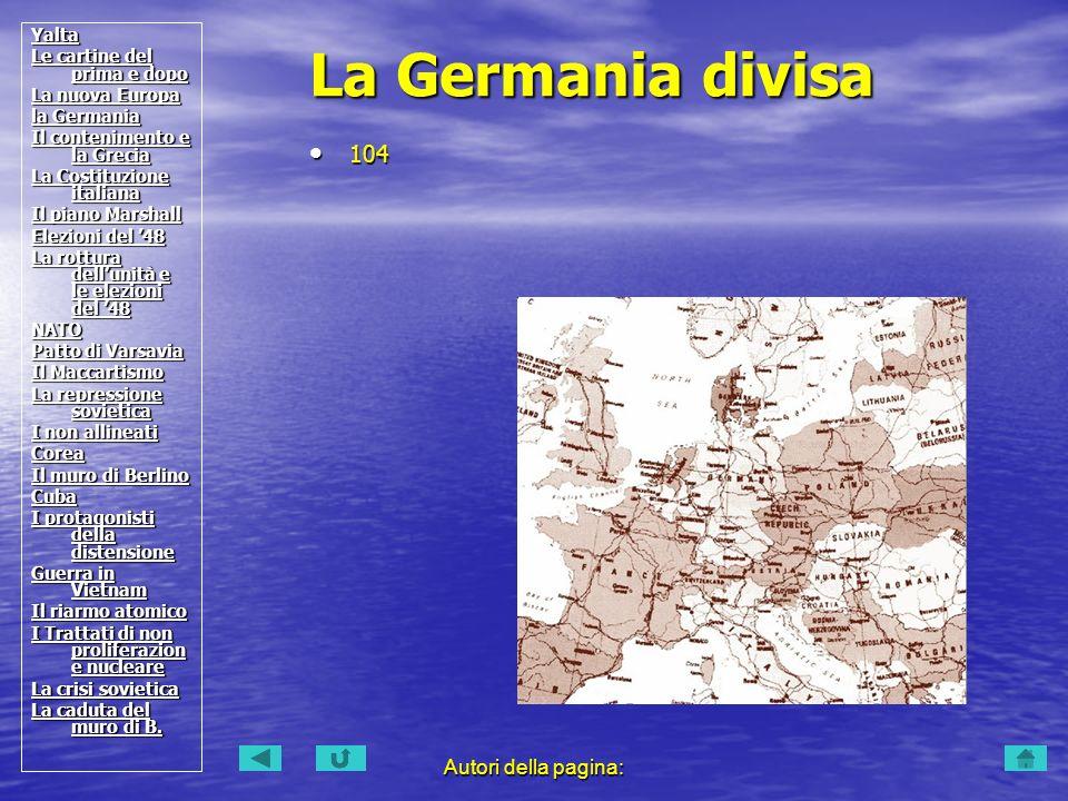 Autori della pagina: 104 104 La Germania divisa Yalta Le cartine del prima e dopo Le cartine del prima e dopo La nuova Europa La nuova Europa la Germa