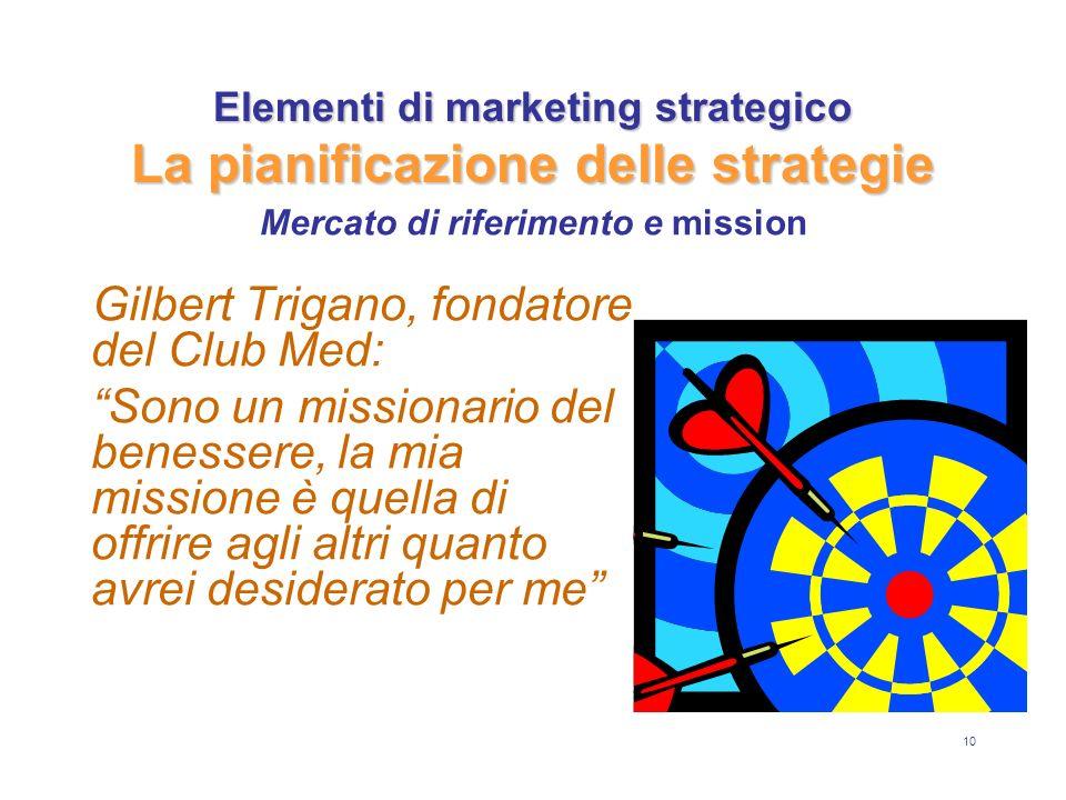 10 Elementi di marketing strategico La pianificazione delle strategie Gilbert Trigano, fondatore del Club Med: Sono un missionario del benessere, la m
