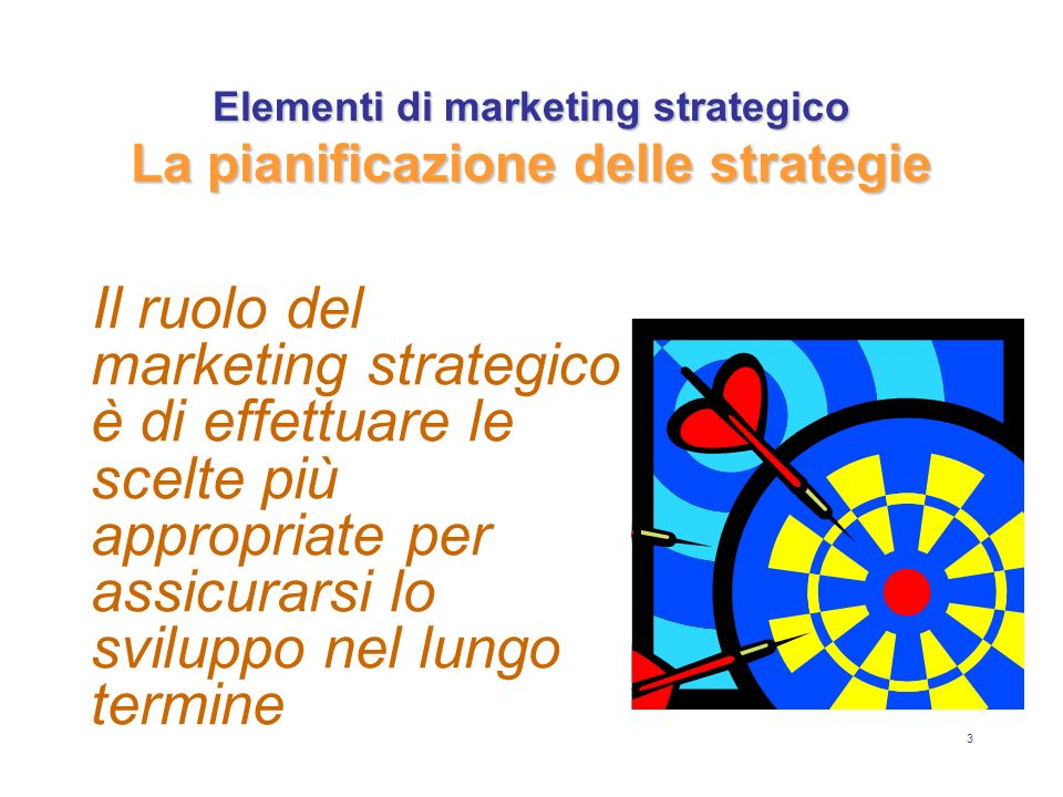 3 Elementi di marketing strategico La pianificazione delle strategie Il ruolo del marketing strategico è di effettuare le scelte più appropriate per a
