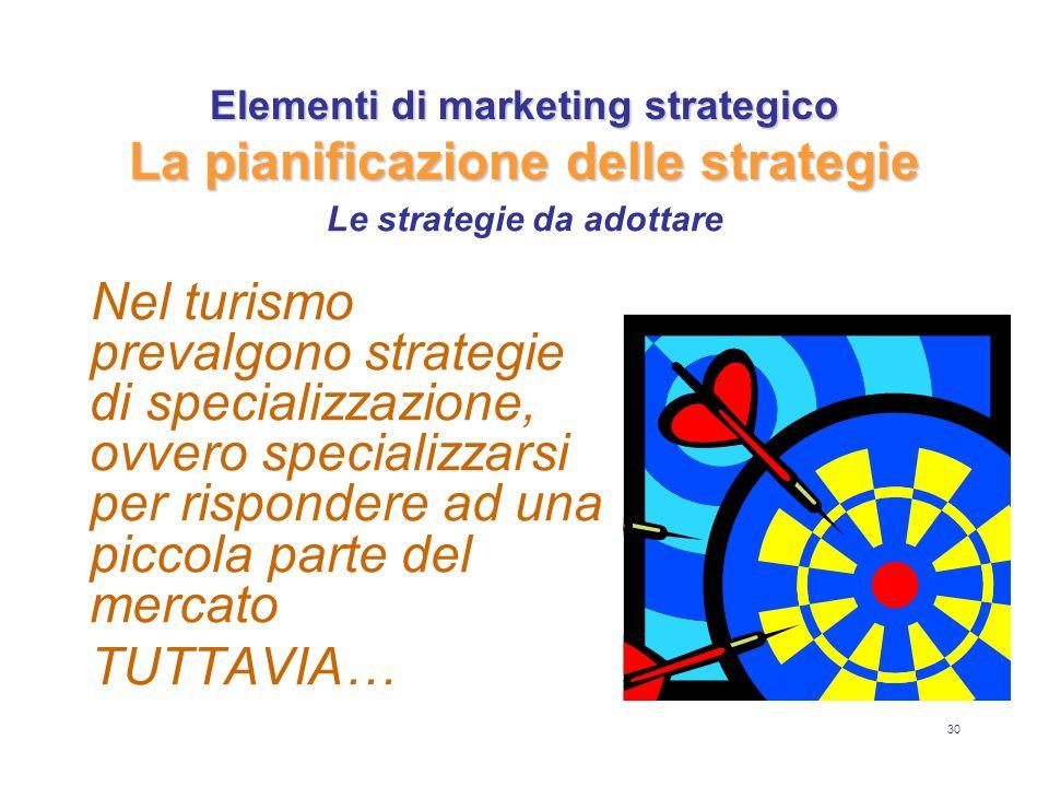30 Elementi di marketing strategico La pianificazione delle strategie Nel turismo prevalgono strategie di specializzazione, ovvero specializzarsi per rispondere ad una piccola parte del mercato TUTTAVIA… Le strategie da adottare