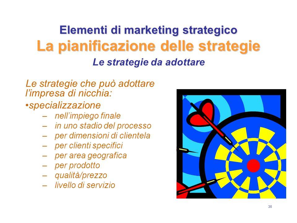 36 Elementi di marketing strategico La pianificazione delle strategie Le strategie che può adottare limpresa di nicchia: specializzazione –n–nellimpiego finale –i–in uno stadio del processo –p–per dimensioni di clientela –p–per clienti specifici –p–per area geografica –p–per prodotto –q–qualità/prezzo –l–livello di servizio Le strategie da adottare