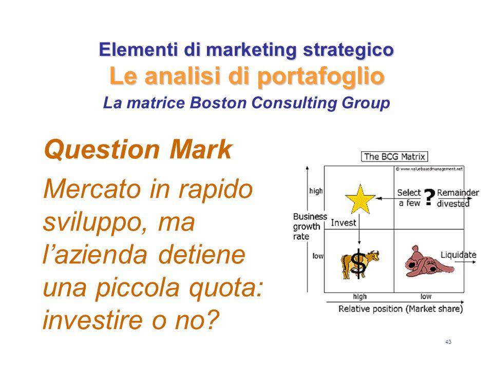 43 Elementi di marketing strategico Le analisi di portafoglio Question Mark Mercato in rapido sviluppo, ma lazienda detiene una piccola quota: investi