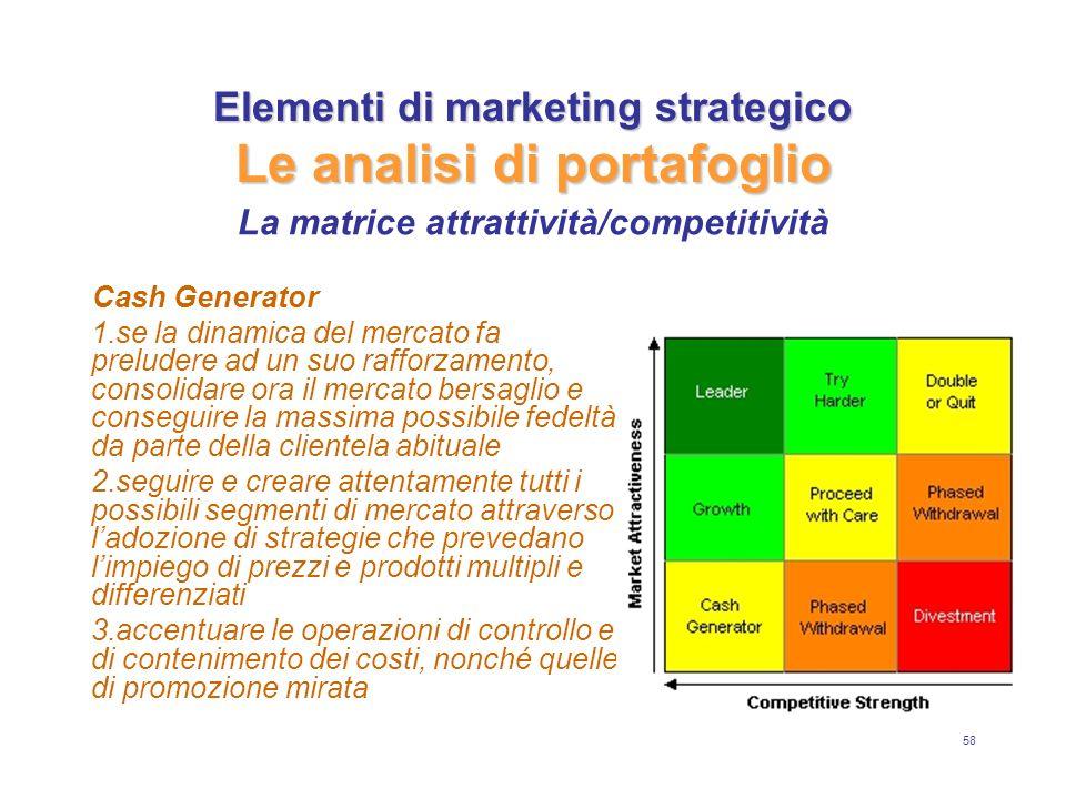58 Elementi di marketing strategico Le analisi di portafoglio Cash Generator 1.se la dinamica del mercato fa preludere ad un suo rafforzamento, consol