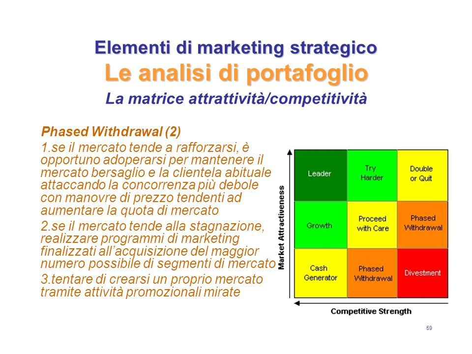 59 Elementi di marketing strategico Le analisi di portafoglio Phased Withdrawal (2) 1.se il mercato tende a rafforzarsi, è opportuno adoperarsi per ma