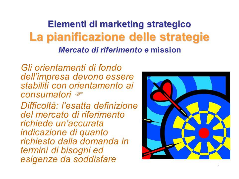 7 Elementi di marketing strategico La pianificazione delle strategie Gli orientamenti di fondo dellimpresa devono essere stabiliti con orientamento ai consumatori Difficoltà: l esatta definizione del mercato di riferimento richiede un accurata indicazione di quanto richiesto dalla domanda in termini di bisogni ed esigenze da soddisfare Mercato di riferimento e mission