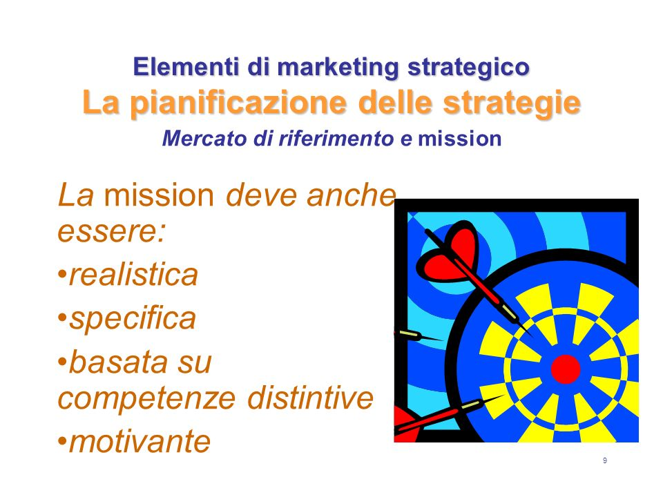 9 Elementi di marketing strategico La pianificazione delle strategie La mission deve anche essere: realistica specifica basata su competenze distintive motivante Mercato di riferimento e mission