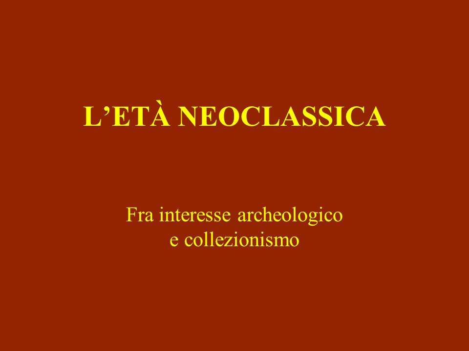 LETÀ NEOCLASSICA Fra interesse archeologico e collezionismo