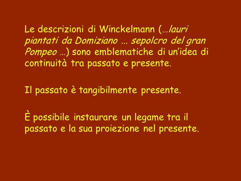 Le descrizioni di Winckelmann (…lauri piantati da Domiziano... sepolcro del gran Pompeo …) sono emblematiche di unidea di continuità tra passato e pre