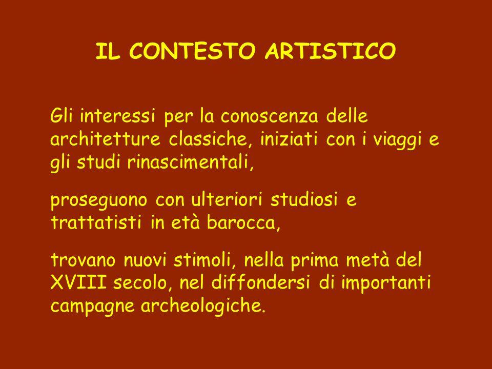 IL CONTESTO ARTISTICO Gli interessi per la conoscenza delle architetture classiche, iniziati con i viaggi e gli studi rinascimentali, proseguono con u
