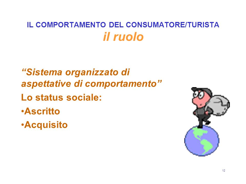 12 IL COMPORTAMENTO DEL CONSUMATORE/TURISTA il ruolo Sistema organizzato di aspettative di comportamento Lo status sociale: Ascritto Acquisito