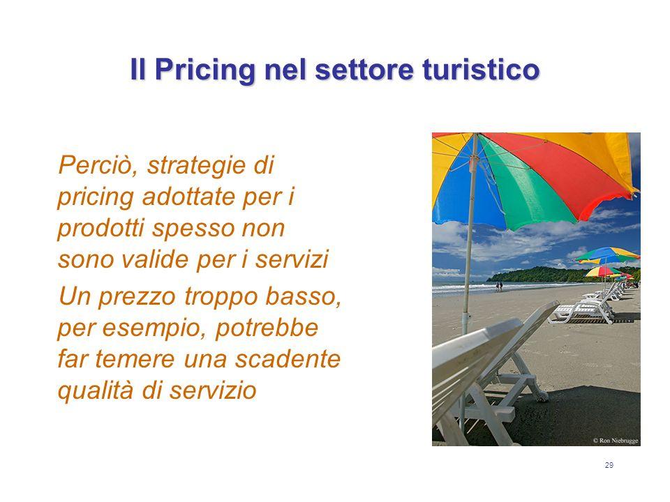 29 Il Pricing nel settore turistico Perciò, strategie di pricing adottate per i prodotti spesso non sono valide per i servizi Un prezzo troppo basso,