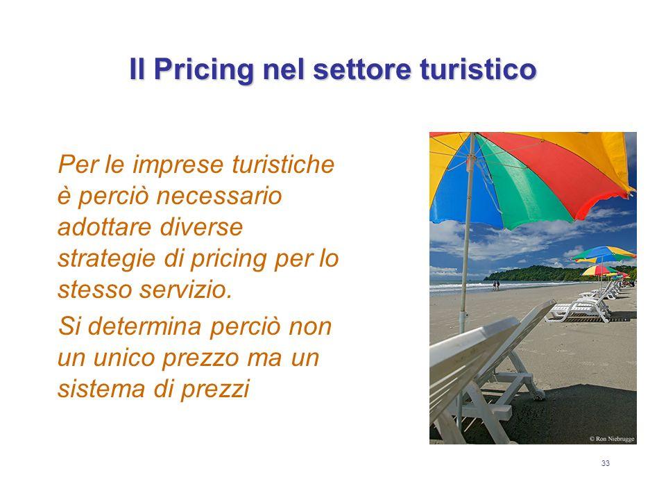 33 Il Pricing nel settore turistico Per le imprese turistiche è perciò necessario adottare diverse strategie di pricing per lo stesso servizio. Si det