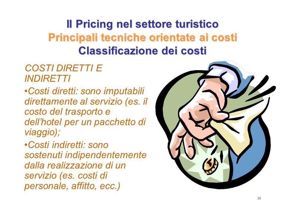 36 Il Pricing nel settore turistico Principali tecniche orientate ai costi Classificazione dei costi COSTI DIRETTI E INDIRETTI Costi diretti: sono imp