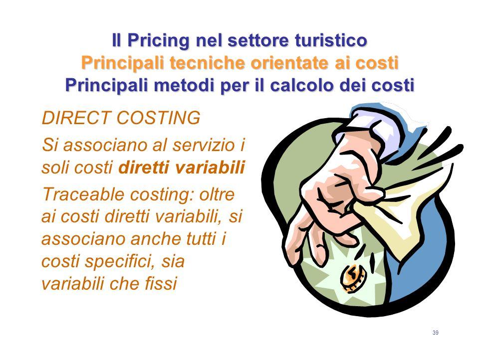 39 Il Pricing nel settore turistico Principali tecniche orientate ai costi Principali metodi per il calcolo dei costi DIRECT COSTING Si associano al s