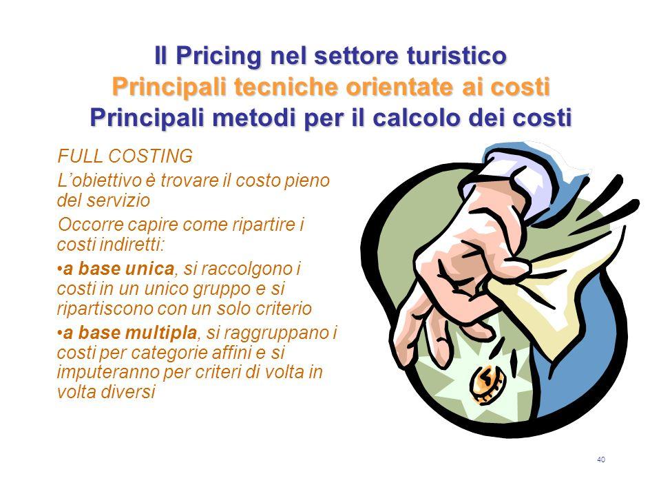 40 Il Pricing nel settore turistico Principali tecniche orientate ai costi Principali metodi per il calcolo dei costi FULL COSTING Lobiettivo è trovar