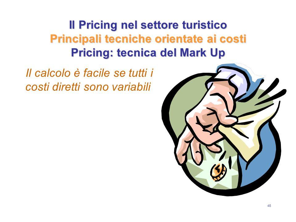 46 Il Pricing nel settore turistico Principali tecniche orientate ai costi Pricing: tecnica del Mark Up Il calcolo è facile se tutti i costi diretti s