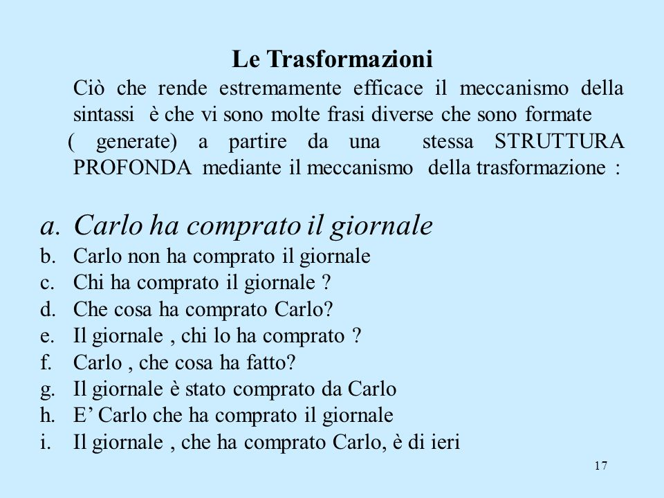 17 Le Trasformazioni Ciò che rende estremamente efficace il meccanismo della sintassi è che vi sono molte frasi diverse che sono formate ( generate) a