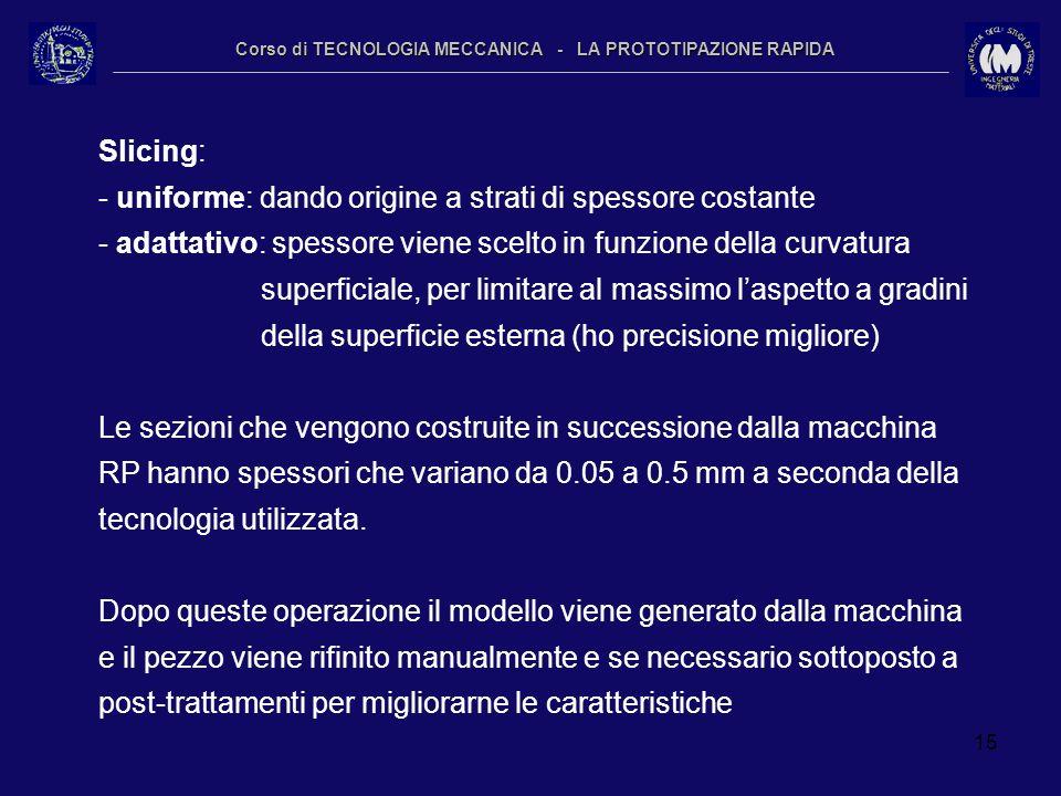 15 Corso di TECNOLOGIA MECCANICA - LA PROTOTIPAZIONE RAPIDA Slicing: - uniforme: dando origine a strati di spessore costante - adattativo: spessore vi