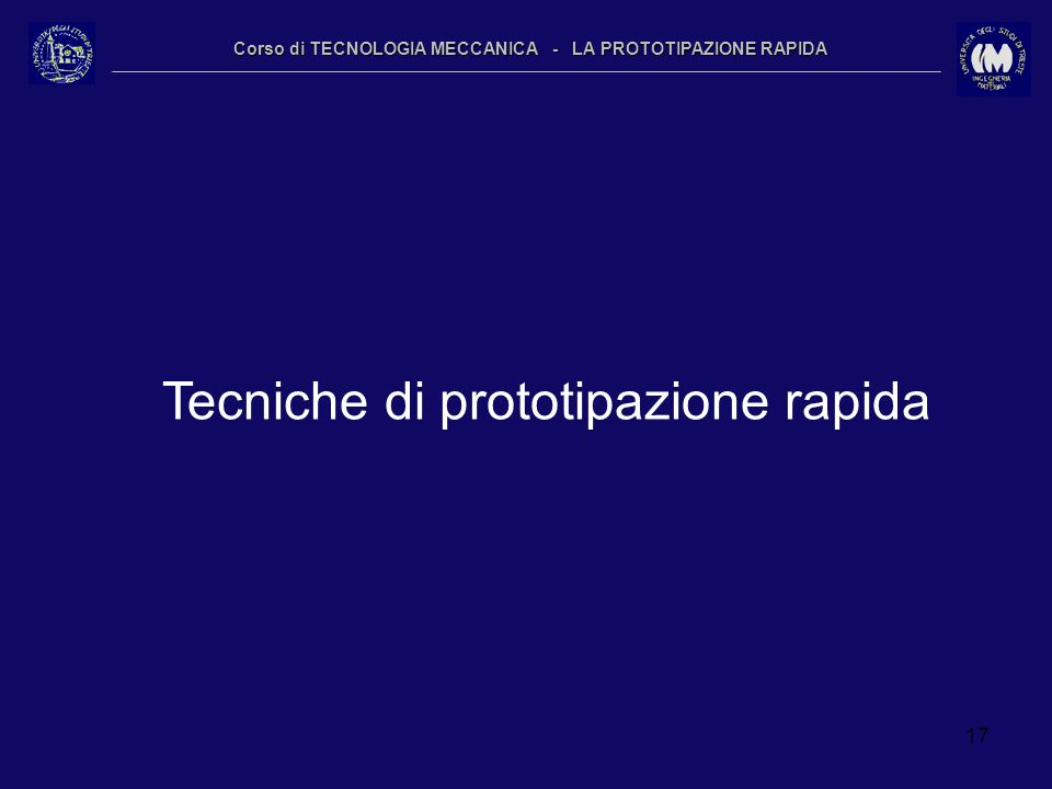 17 Corso di TECNOLOGIA MECCANICA - LA PROTOTIPAZIONE RAPIDA Tecniche di prototipazione rapida