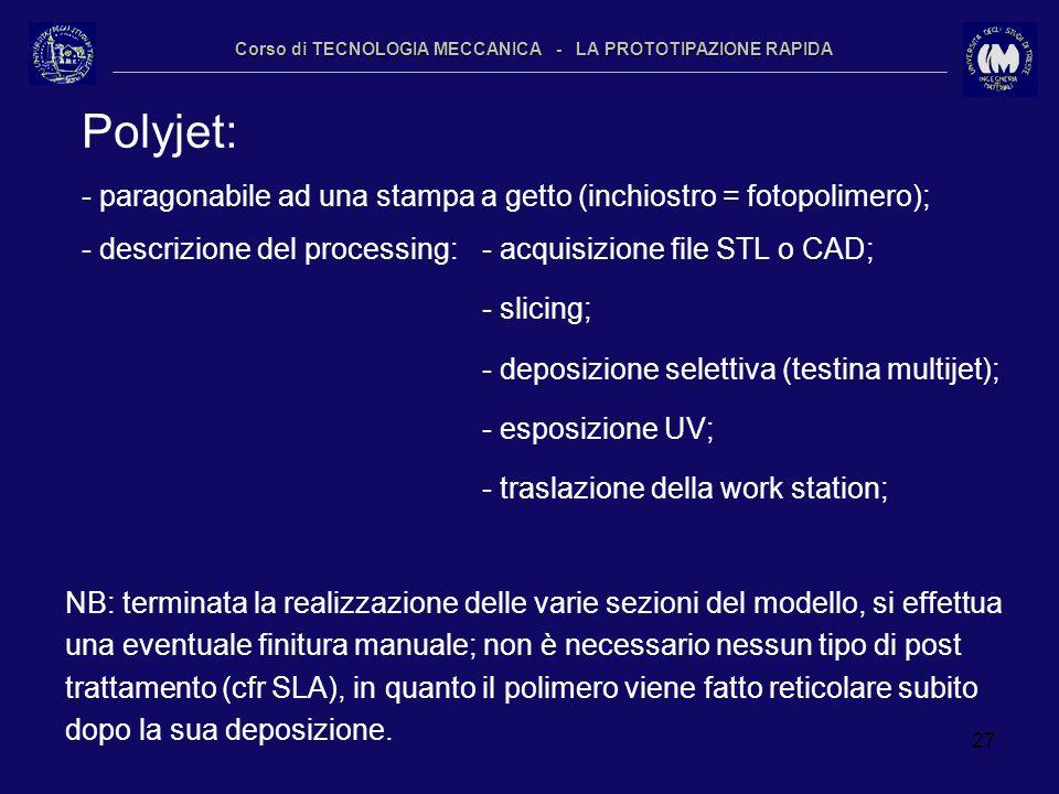 27 Corso di TECNOLOGIA MECCANICA - LA PROTOTIPAZIONE RAPIDA Polyjet: - paragonabile ad una stampa a getto (inchiostro = fotopolimero); - descrizione d