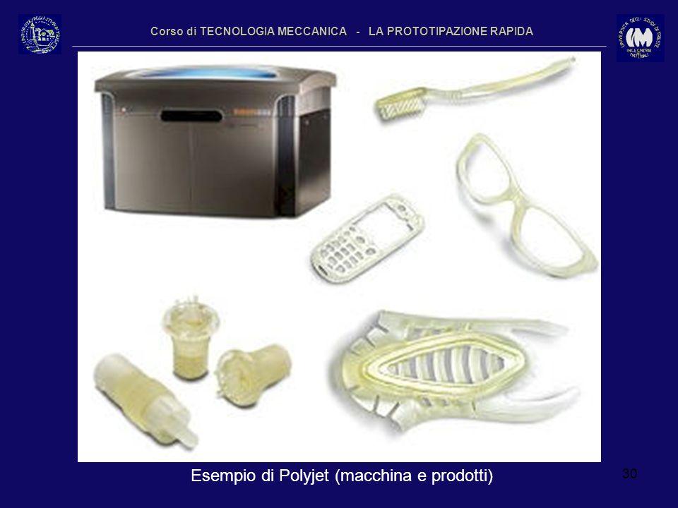 30 Corso di TECNOLOGIA MECCANICA - LA PROTOTIPAZIONE RAPIDA Esempio di Polyjet (macchina e prodotti)