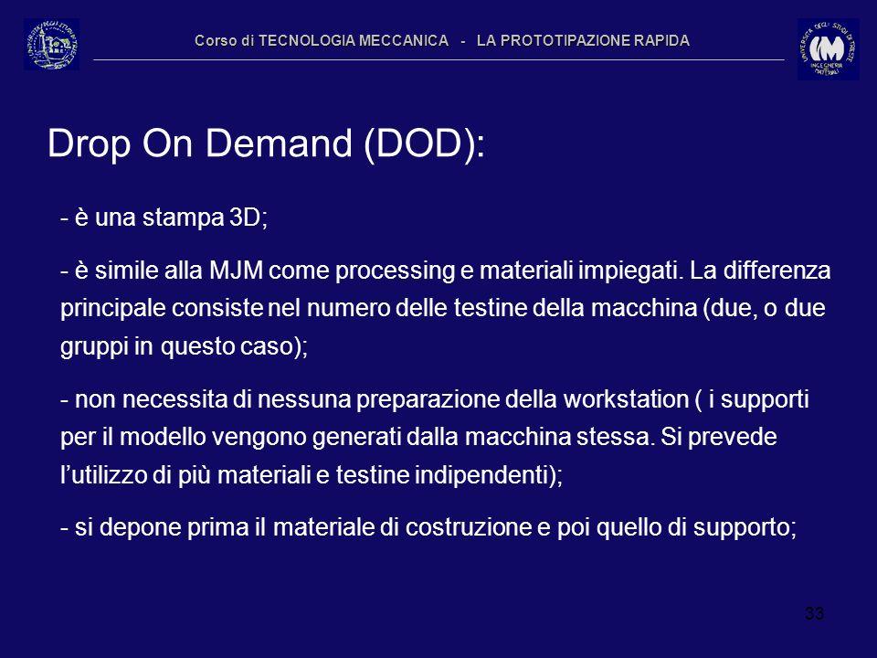 33 Corso di TECNOLOGIA MECCANICA - LA PROTOTIPAZIONE RAPIDA Drop On Demand (DOD): - è una stampa 3D; - è simile alla MJM come processing e materiali i