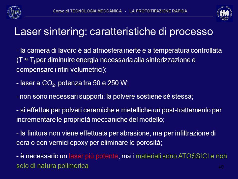 40 Corso di TECNOLOGIA MECCANICA - LA PROTOTIPAZIONE RAPIDA Laser sintering: caratteristiche di processo - la camera di lavoro è ad atmosfera inerte e