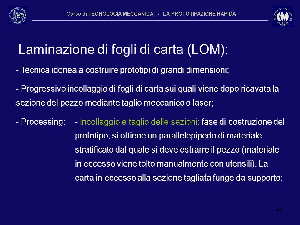 44 Corso di TECNOLOGIA MECCANICA - LA PROTOTIPAZIONE RAPIDA Laminazione di fogli di carta (LOM): - Tecnica idonea a costruire prototipi di grandi dime