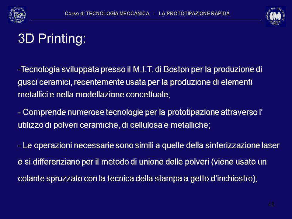 48 Corso di TECNOLOGIA MECCANICA - LA PROTOTIPAZIONE RAPIDA 3D Printing: -Tecnologia sviluppata presso il M.I.T. di Boston per la produzione di gusci
