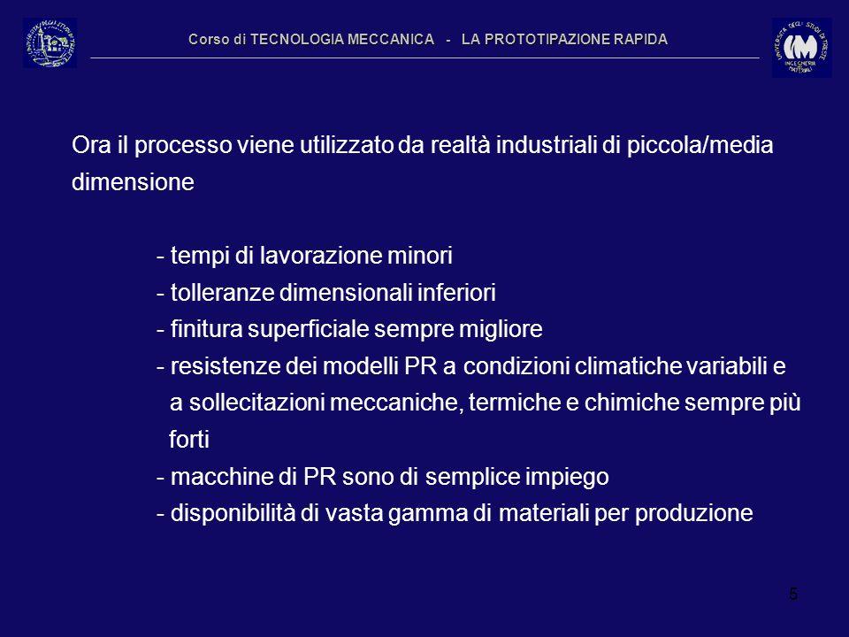 5 Corso di TECNOLOGIA MECCANICA - LA PROTOTIPAZIONE RAPIDA Ora il processo viene utilizzato da realtà industriali di piccola/media dimensione - tempi