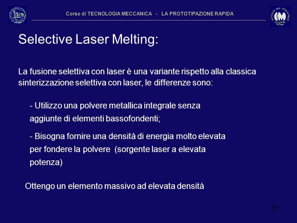 51 Corso di TECNOLOGIA MECCANICA - LA PROTOTIPAZIONE RAPIDA Selective Laser Melting: La fusione selettiva con laser è una variante rispetto alla class
