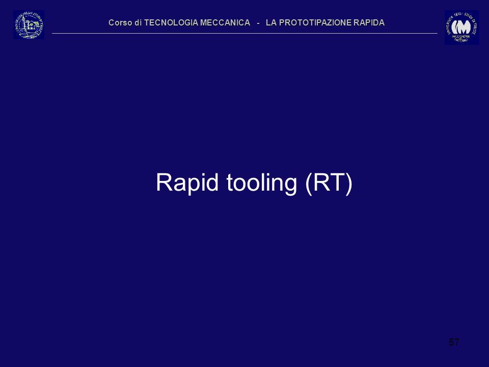 57 Corso di TECNOLOGIA MECCANICA - LA PROTOTIPAZIONE RAPIDA Rapid tooling (RT)
