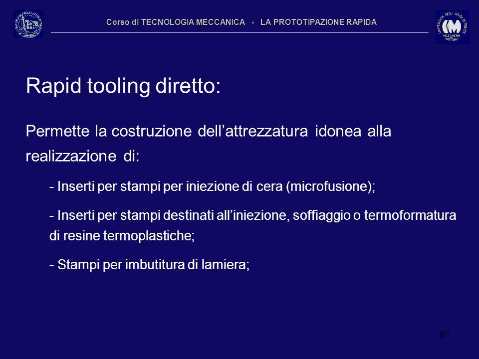 61 Corso di TECNOLOGIA MECCANICA - LA PROTOTIPAZIONE RAPIDA Rapid tooling diretto: Permette la costruzione dellattrezzatura idonea alla realizzazione