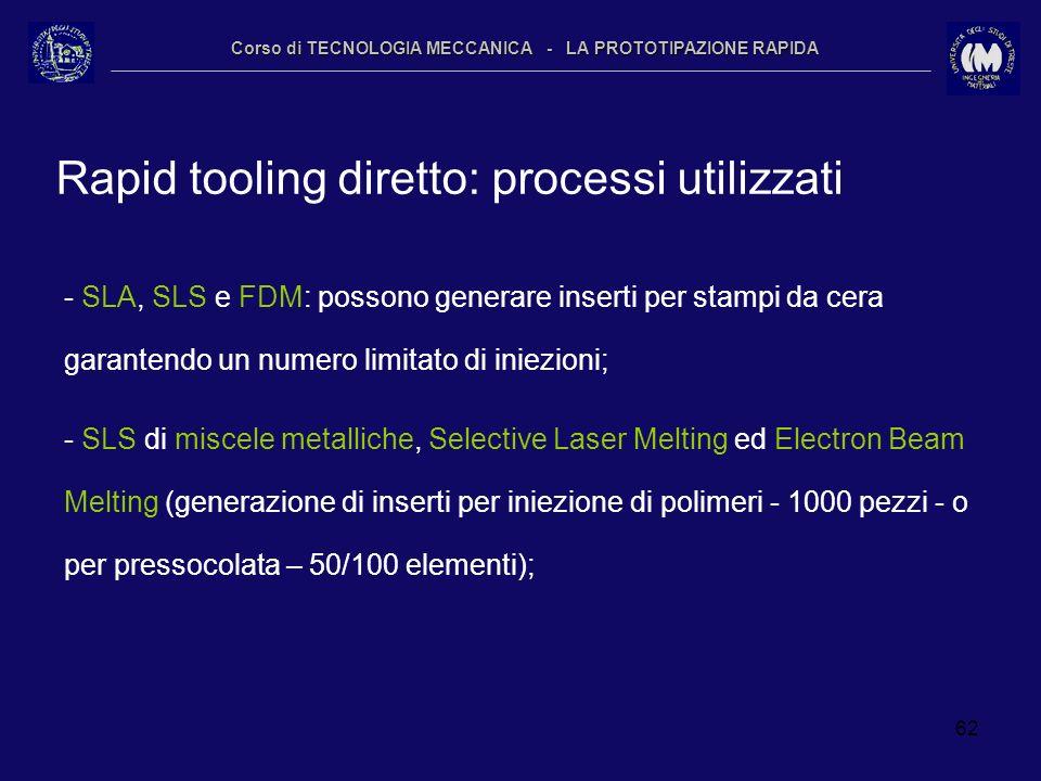 62 Corso di TECNOLOGIA MECCANICA - LA PROTOTIPAZIONE RAPIDA Rapid tooling diretto: processi utilizzati - SLA, SLS e FDM: possono generare inserti per