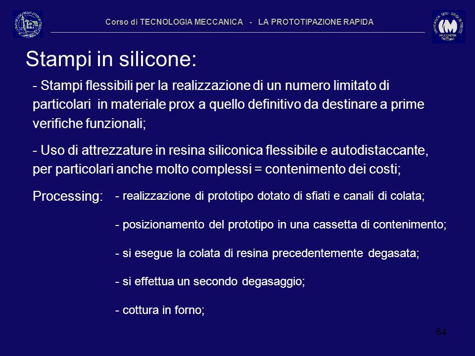 64 Corso di TECNOLOGIA MECCANICA - LA PROTOTIPAZIONE RAPIDA Stampi in silicone: - Stampi flessibili per la realizzazione di un numero limitato di part