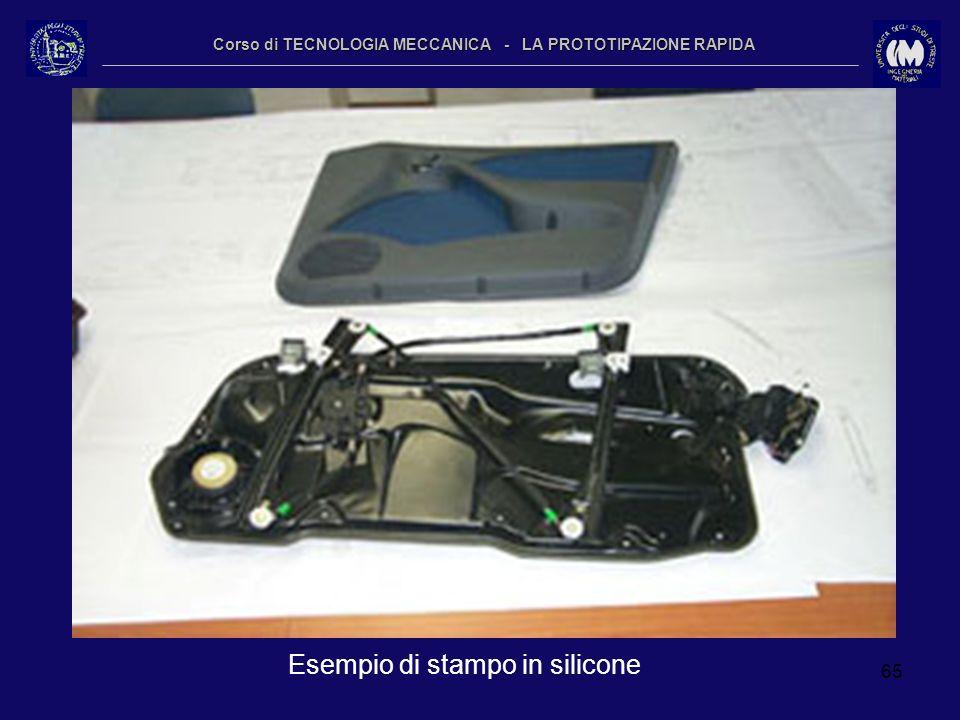 65 Corso di TECNOLOGIA MECCANICA - LA PROTOTIPAZIONE RAPIDA Esempio di stampo in silicone