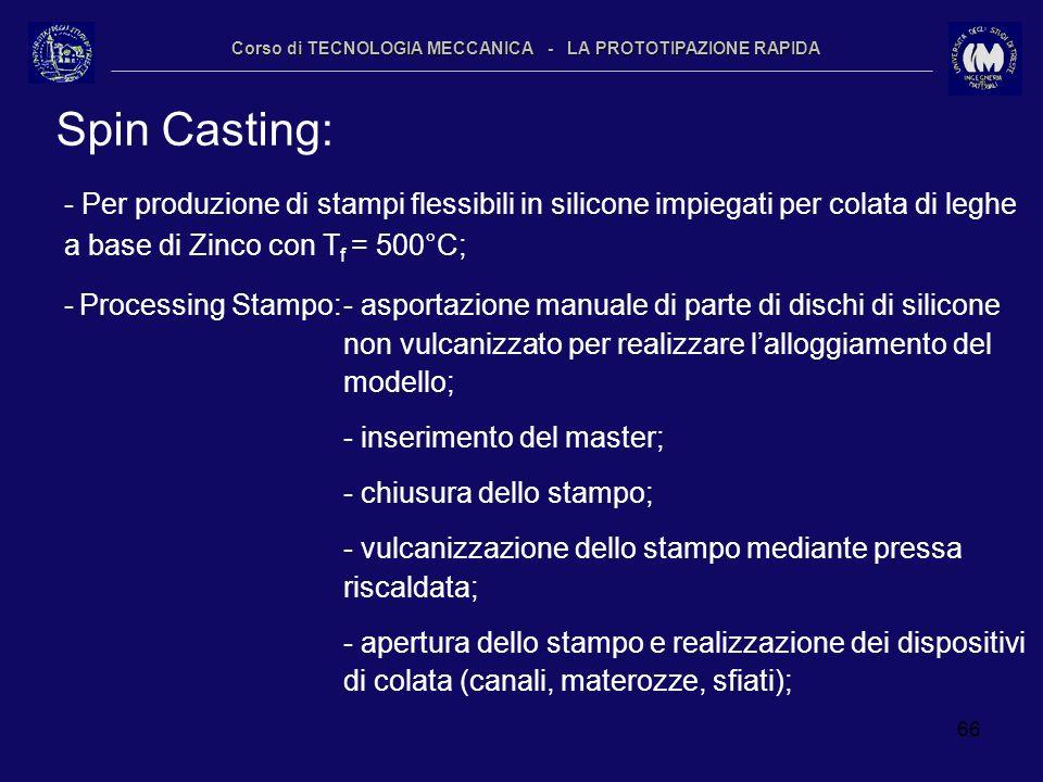 66 Corso di TECNOLOGIA MECCANICA - LA PROTOTIPAZIONE RAPIDA Spin Casting: - Per produzione di stampi flessibili in silicone impiegati per colata di le