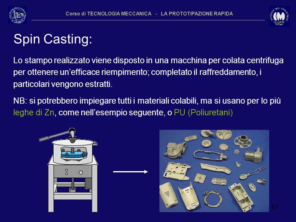 67 Corso di TECNOLOGIA MECCANICA - LA PROTOTIPAZIONE RAPIDA Spin Casting: Lo stampo realizzato viene disposto in una macchina per colata centrifuga pe