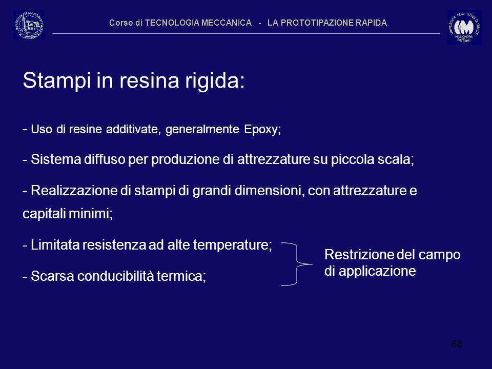 68 Corso di TECNOLOGIA MECCANICA - LA PROTOTIPAZIONE RAPIDA Stampi in resina rigida: - Uso di resine additivate, generalmente Epoxy; - Sistema diffuso