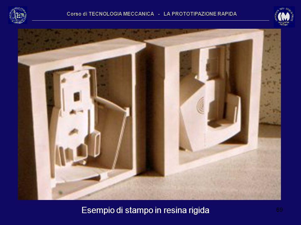 69 Corso di TECNOLOGIA MECCANICA - LA PROTOTIPAZIONE RAPIDA Esempio di stampo in resina rigida