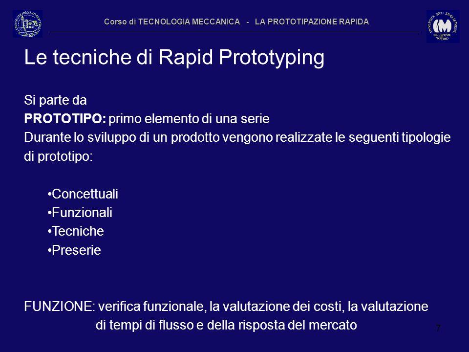 7 Corso di TECNOLOGIA MECCANICA - LA PROTOTIPAZIONE RAPIDA Le tecniche di Rapid Prototyping Si parte da PROTOTIPO: primo elemento di una serie Durante