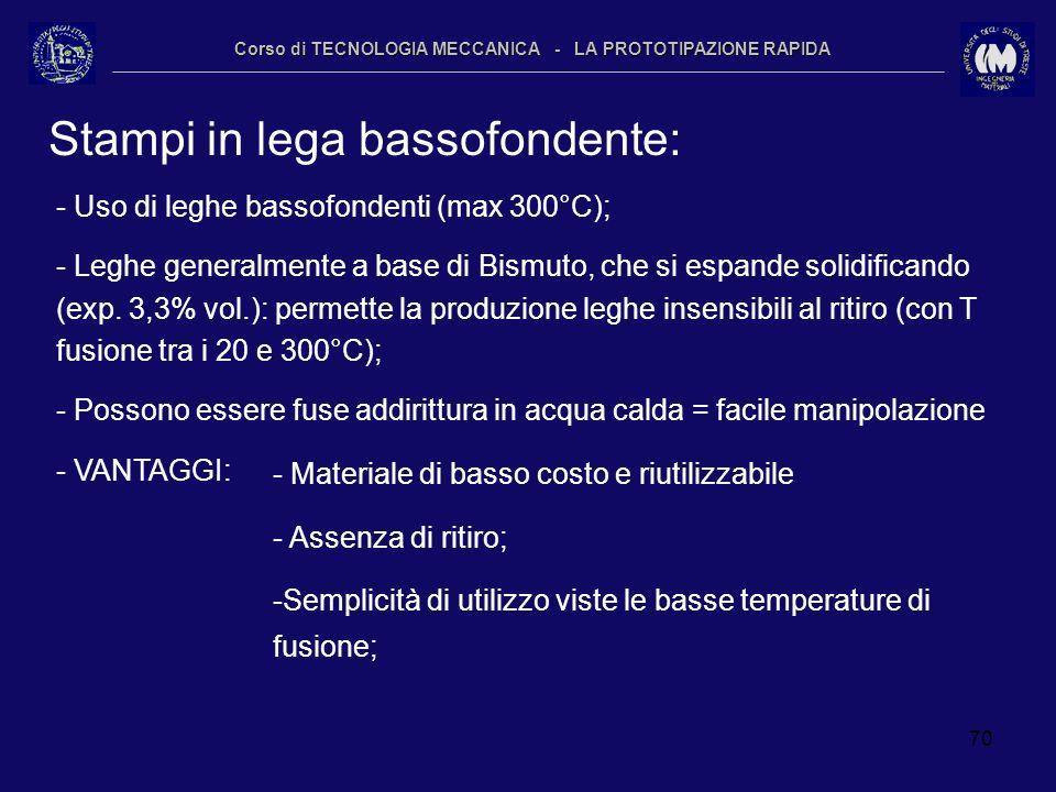 70 Corso di TECNOLOGIA MECCANICA - LA PROTOTIPAZIONE RAPIDA Stampi in lega bassofondente: - Uso di leghe bassofondenti (max 300°C); - Leghe generalmen